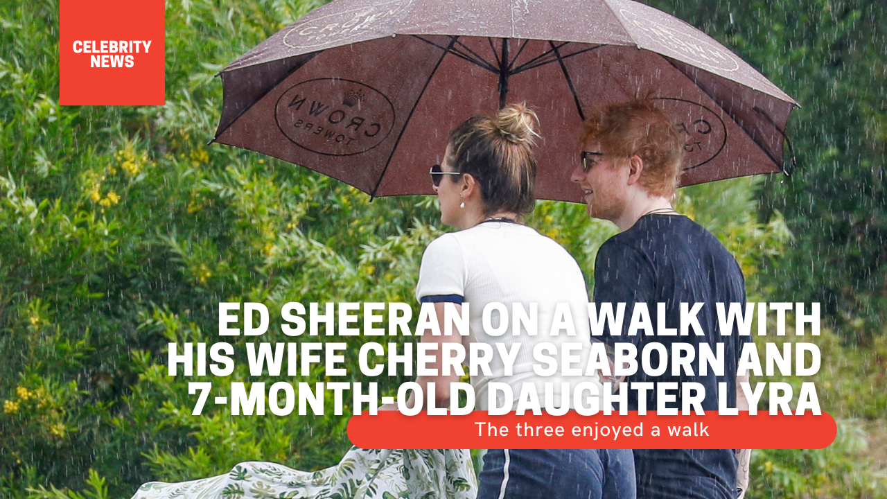 Ed Sheeran on a walk with his wife Cherry Seaborn and 7-month-old daughter Lyra