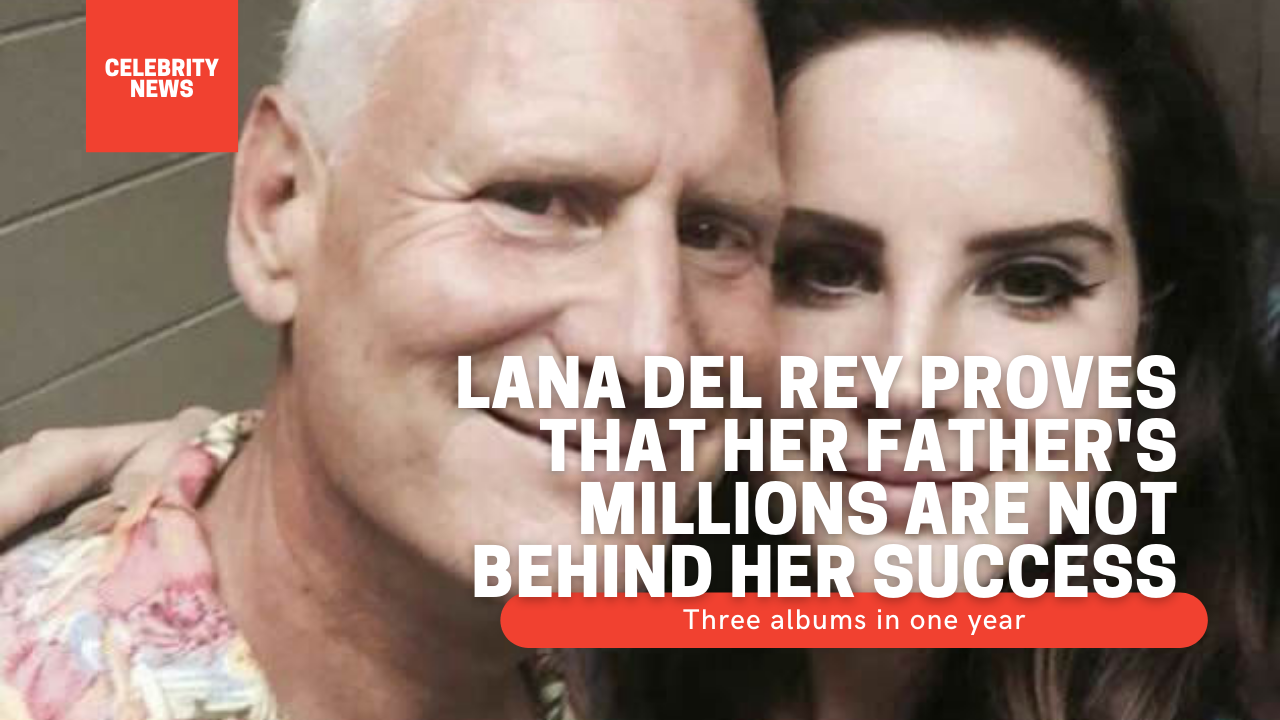 Lana Del Rey proves that her father's millions are not behind her success: Three albums in one year