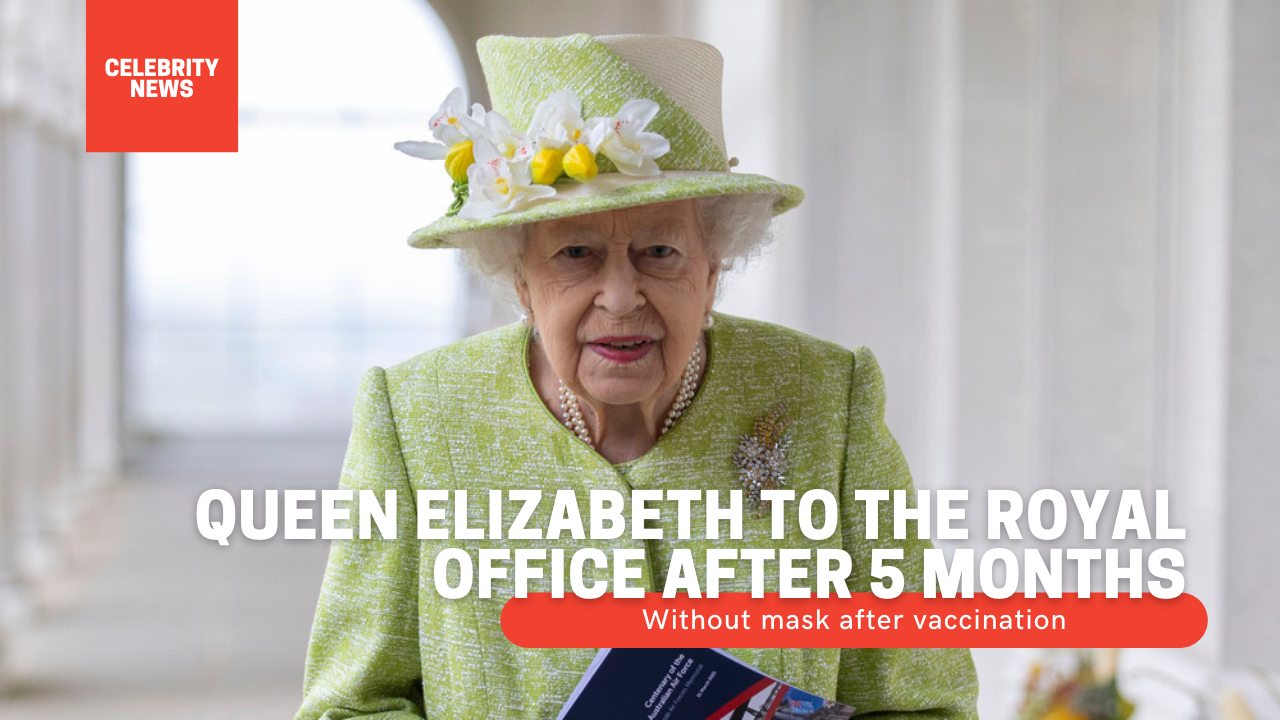 Queen Elizabeth to the royal office after 5 months, without mask after vaccination