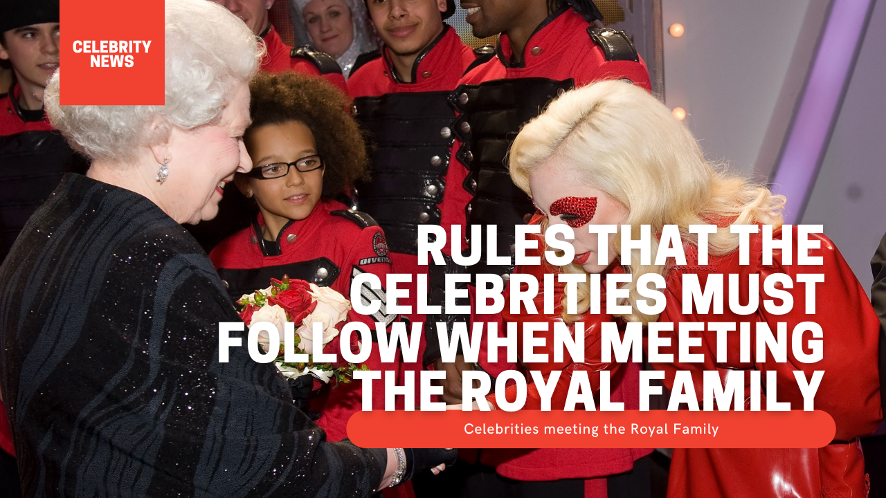 Rules that the celebrities must follow when meeting the Royal Family