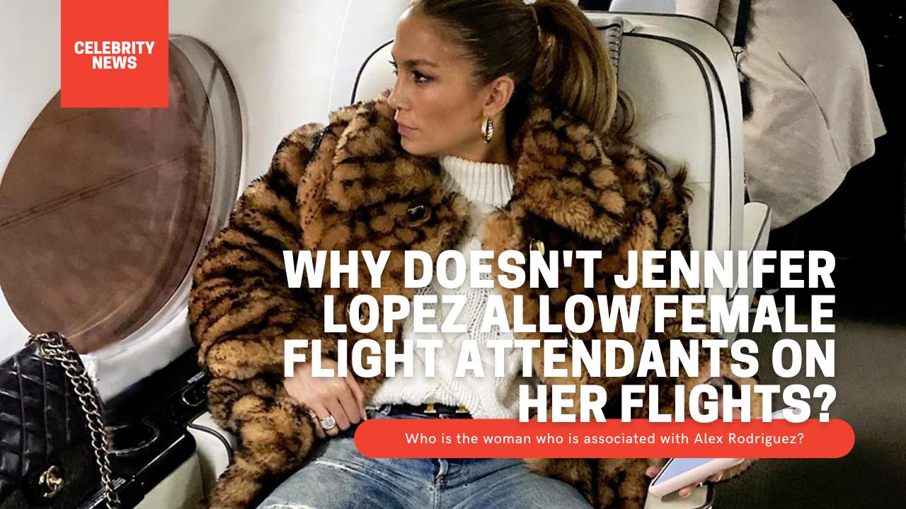 Why doesn't Jennifer Lopez allow female flight attendants on her flights?
