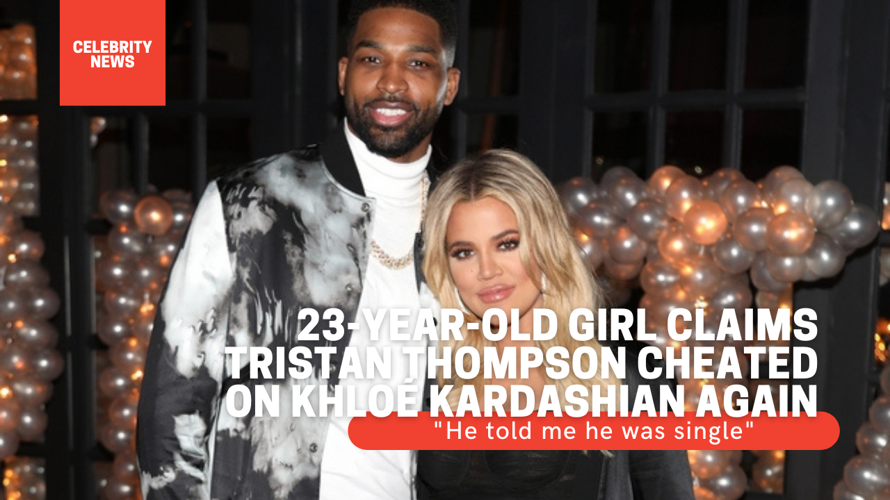 """23-year-old girl claims Tristan Thompson cheated on Khloé Kardashian again - """"He told me he was single"""""""