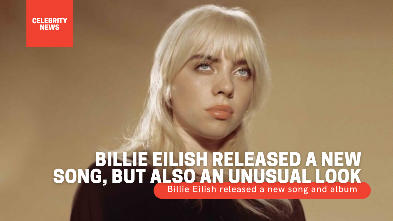 Billie Eilish released a new song, but also an unusual look Billie Eilish released a new song and album