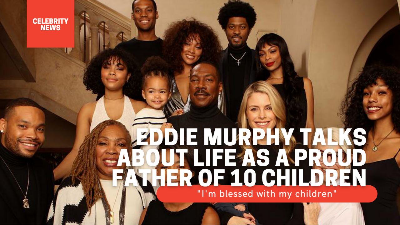 Eddie Murphy talks about life as a proud father of 10 children