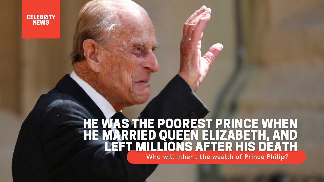 He was the poorest prince when he married Queen Elizabeth, and left millions after his death - Who will inherit the wealth of Prince Philip? After the death of Prince Philip, the question arises: Who will inherit the wealth of Prince Philip?
