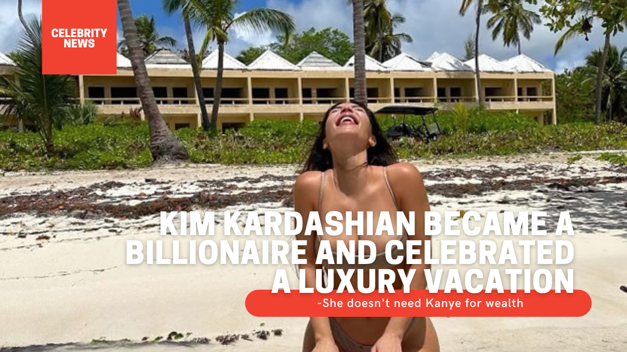 Kim Kardashian became a billionaire and celebrated a luxury vacation - She doesn't need Kanye for wealth