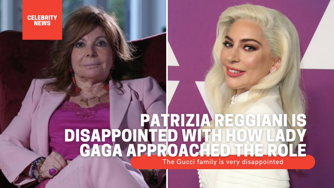Patrizia Reggiani is disappointed with how Lady Gaga approached the role The Gucci family is very disappointed