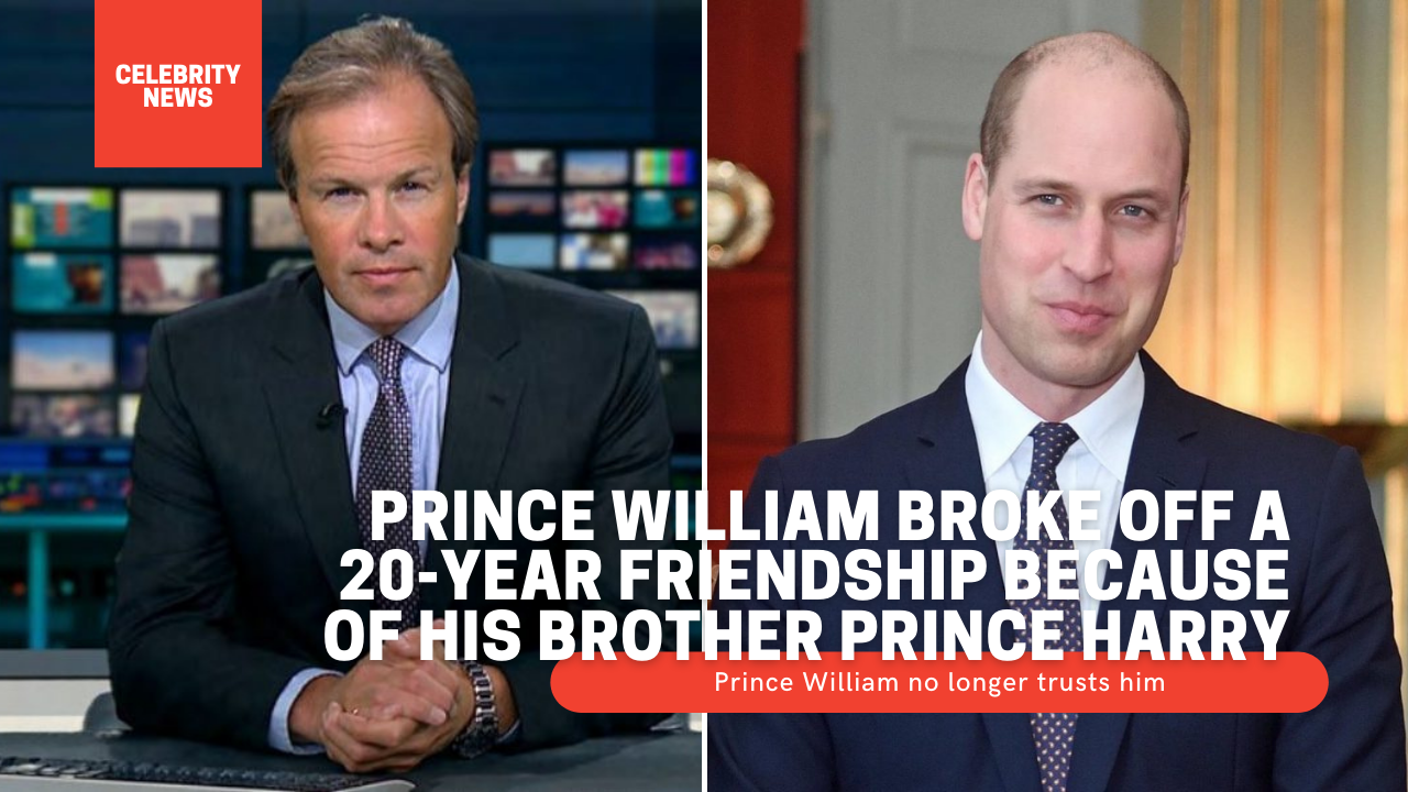 Prince William broke off a 20-year friendship because of his brother Prince Harry