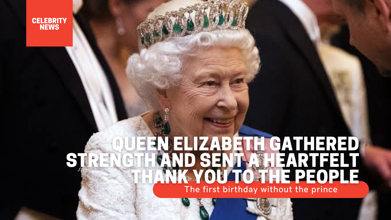 The first birthday without the prince - Queen Elizabeth gathered strength and sent a heartfelt thank you to the people