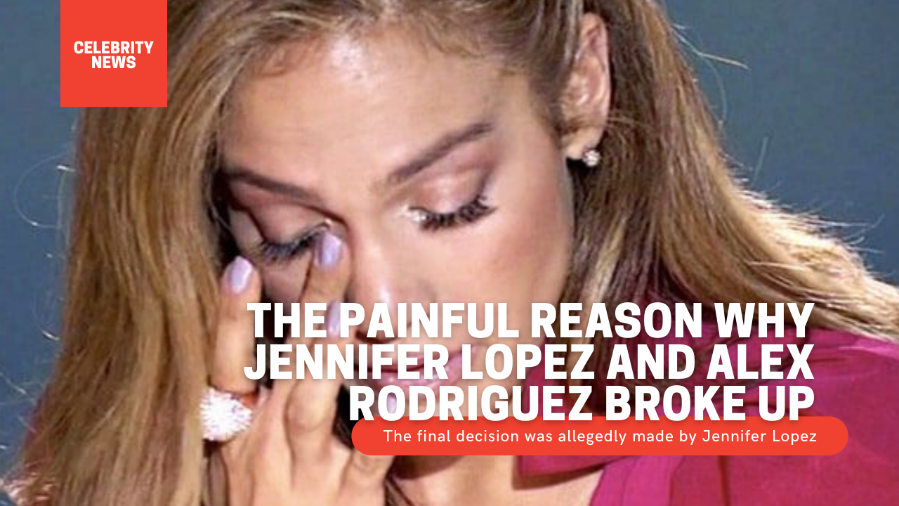 The painful reason why Jennifer Lopez and Alex Rodriguez broke up