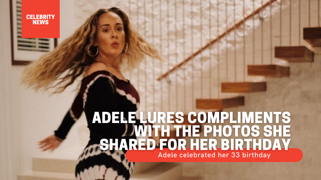 Adele lures compliments with the photos she shared for her birthday Adele celebrated her 33 birthday