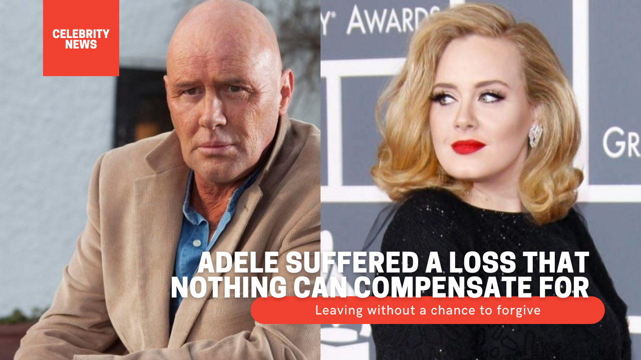 Adele suffered a loss that nothing can compensate for - Leaving without a chance to forgive Adele's father died