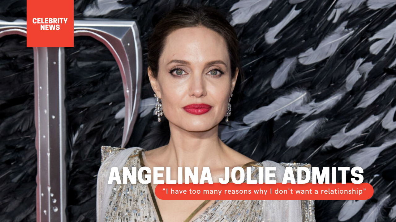 "Angelina Jolie admits: ""I have too many reasons why I don't want a relationship"""