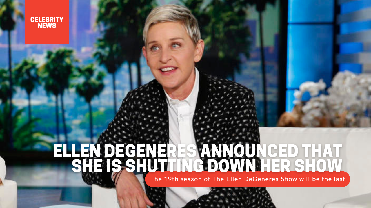 Ellen DeGeneres announced that she is shutting down her show The 19th season of the television talk show The Ellen DeGeneres Show will be the last