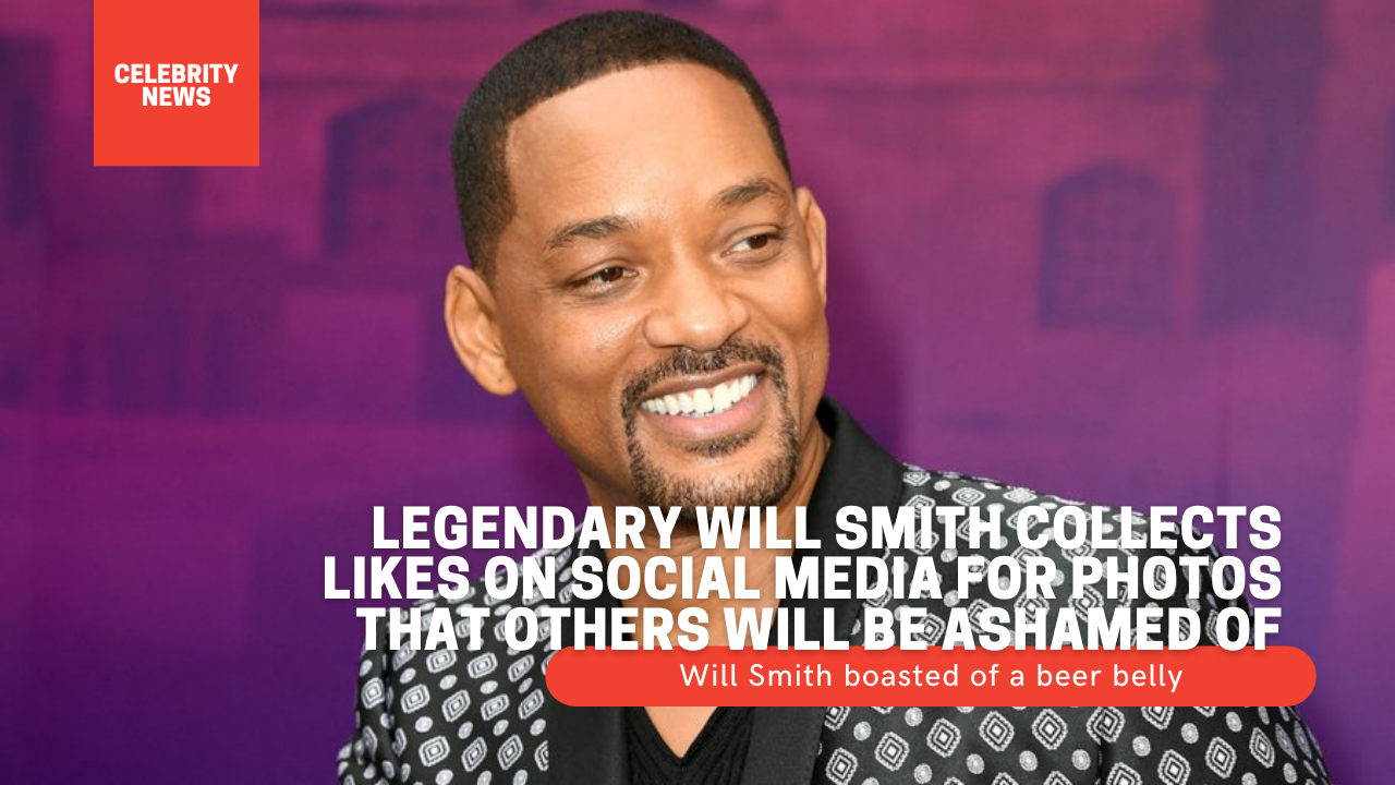 Legendary Will Smith collects likes on social media for photos that others will be ashamed of Will Smith boasted of a beer belly