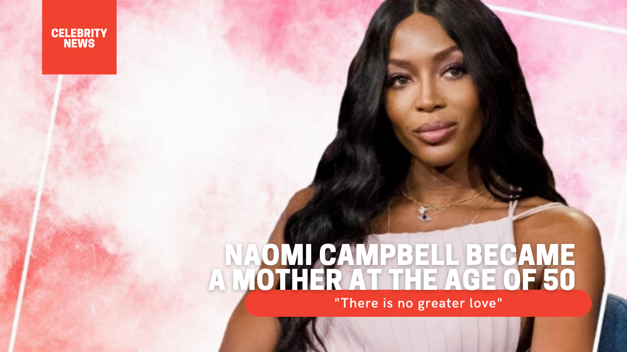 """Naomi Campbell became a mother at the age of 50: """"There is no greater love"""""""