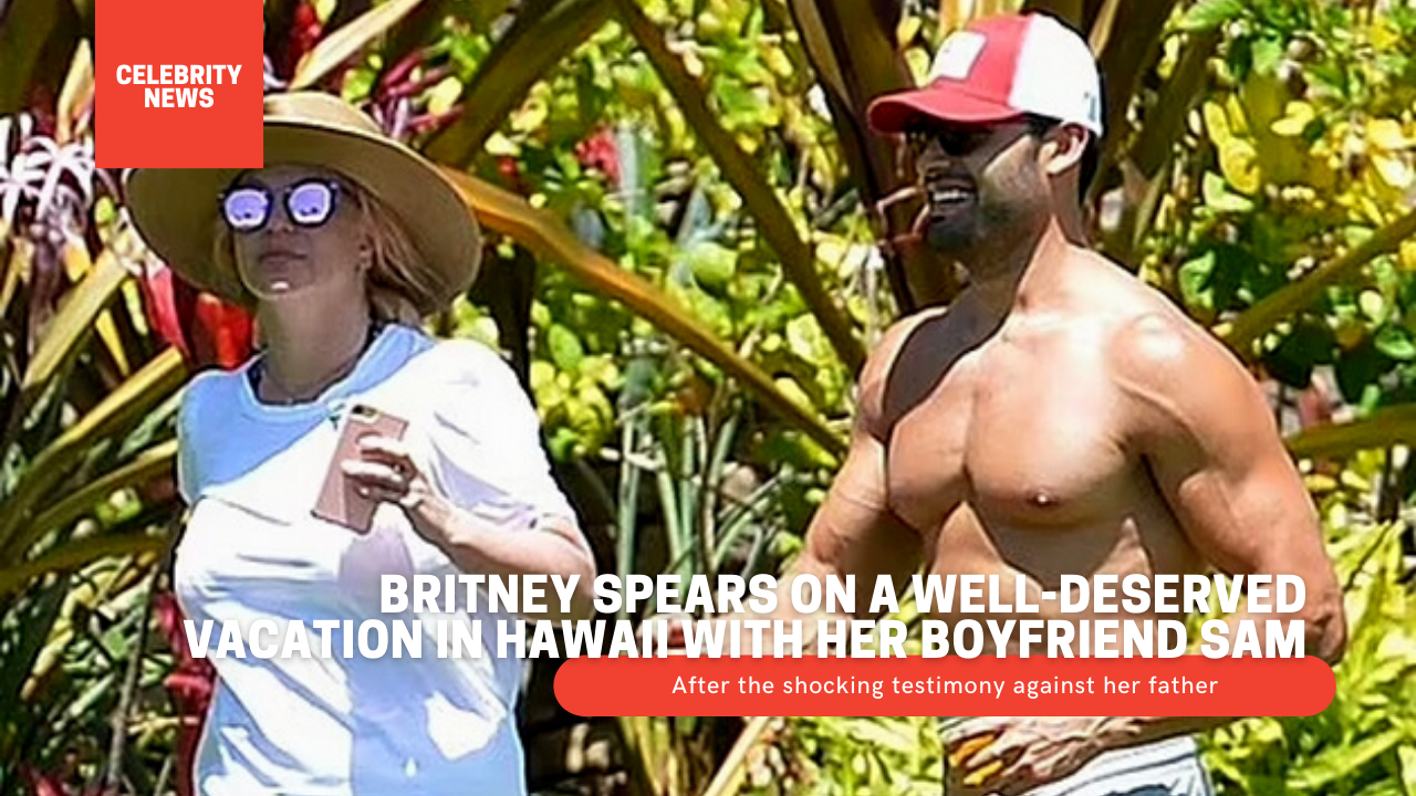 Britney Spears on a well-deserved vacation in Hawaii with her boyfriend Sam, after the shocking testimony against her father