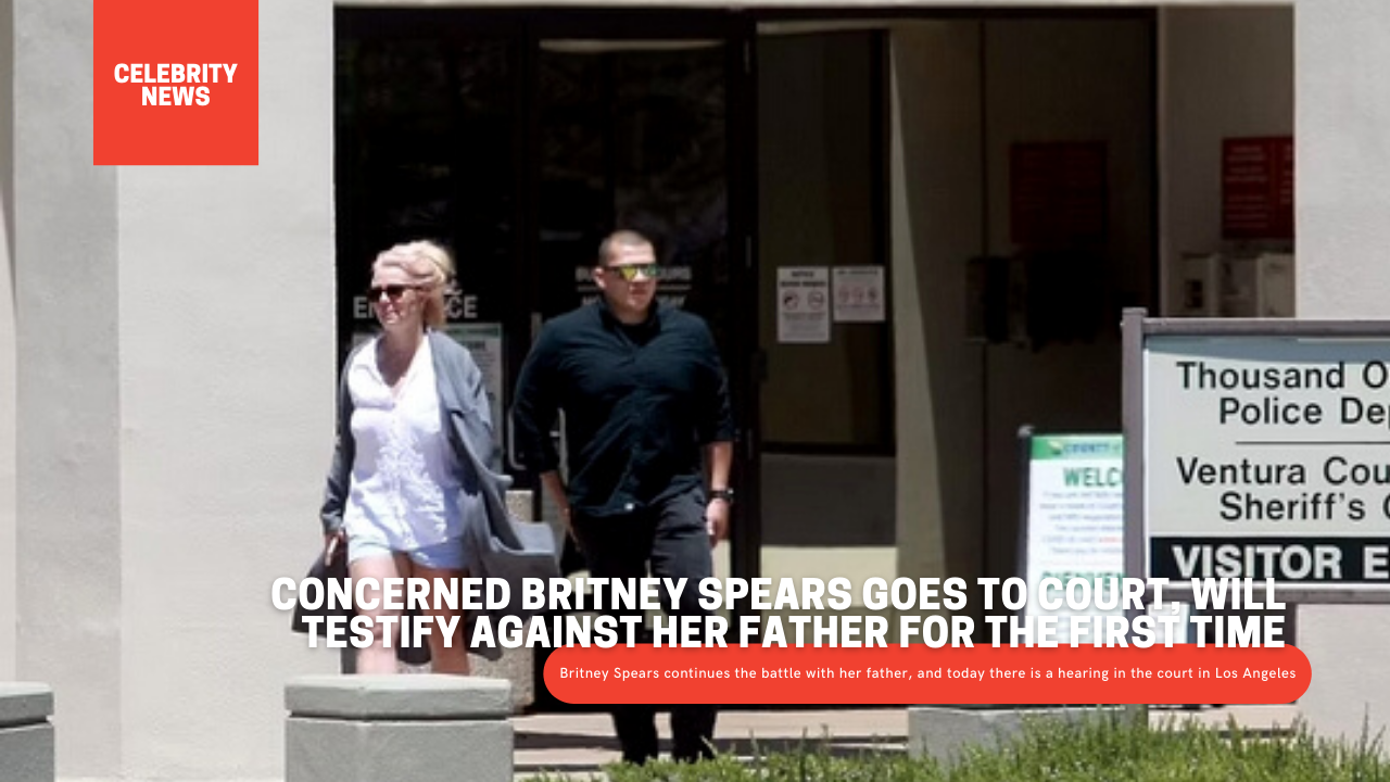 Concerned Britney Spears goes to court, will testify against her father for the first time