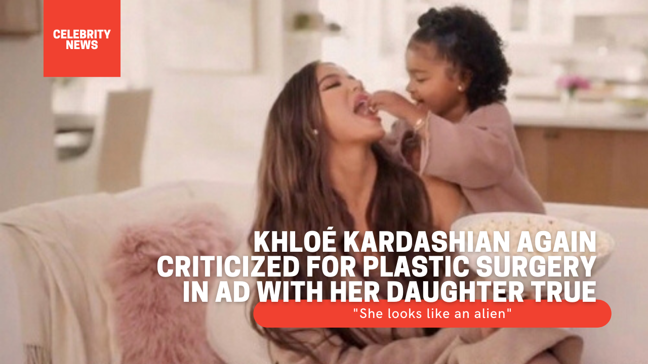 """Khloé Kardashian again criticized for plastic surgery in ad with her daughter True: """"She looks like an alien"""""""