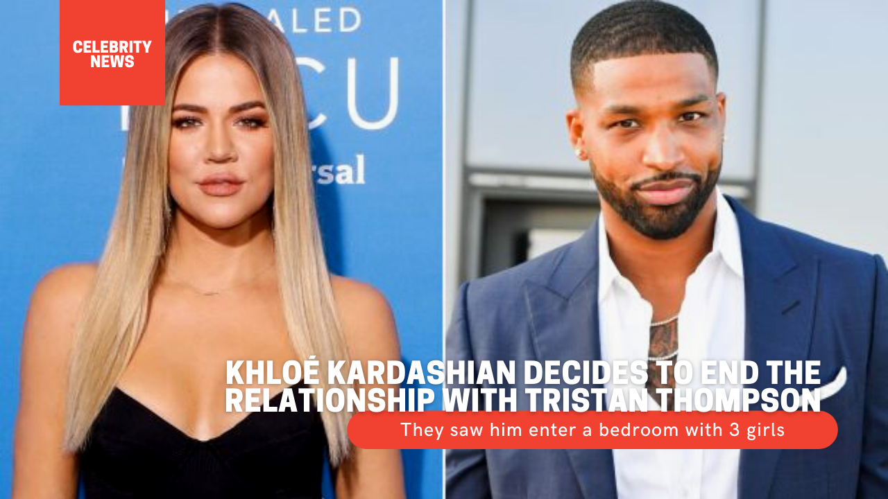 Khloé Kardashian decides to end the relationship with Tristan Thompson - They saw him enter a bedroom with 3 girls