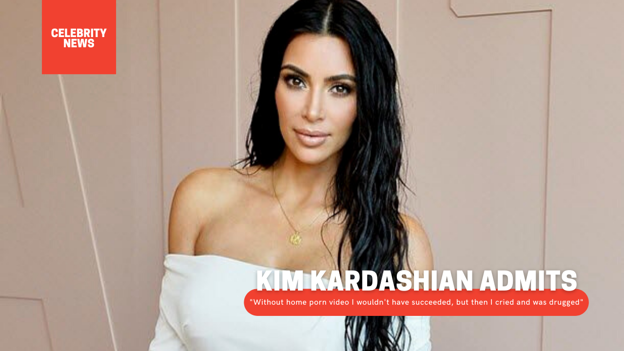 """Kim Kardashian admits: """"Without home porn video I wouldn't have succeeded, but then I cried and was drugged"""""""
