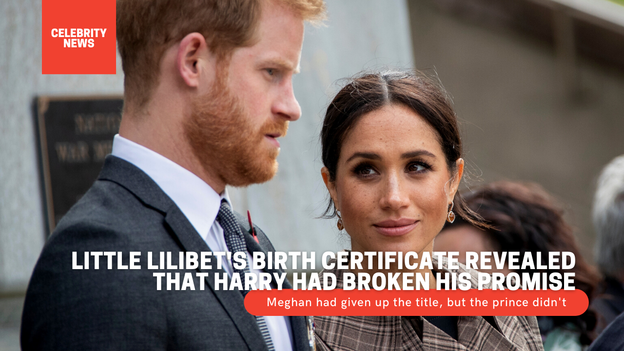 Little Lilibet's birth certificate revealed that Harry had broken his promise: Meghan had given up the title, but the prince didn't