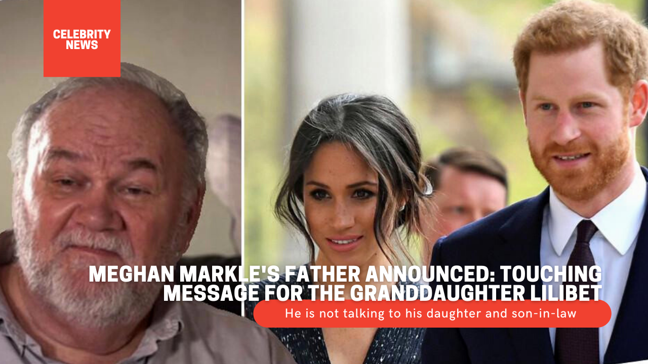Meghan Markle's father announced: He is not talking to his daughter and son-in-law, but there was a touching message for the granddaughter Lilibet