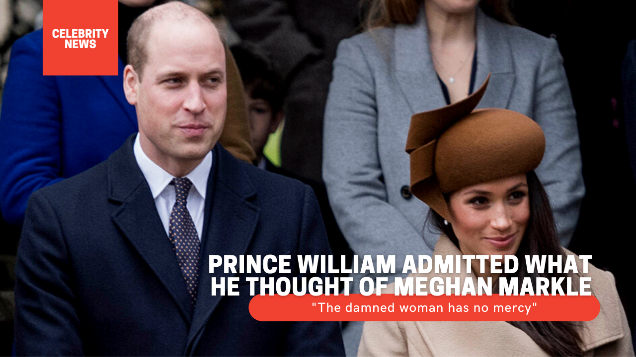 """Prince William admitted what he thought of Meghan Markle: """"The damned woman has no mercy"""""""