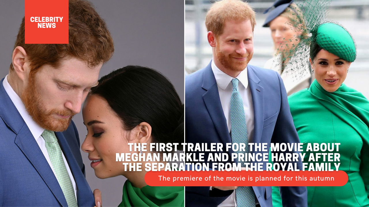 The first trailer for the movie about Meghan Markle and Prince Harry after the separation from the Royal Family (video)
