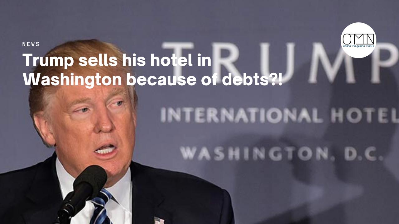 Trump sells his hotel in Washington because of debts?!