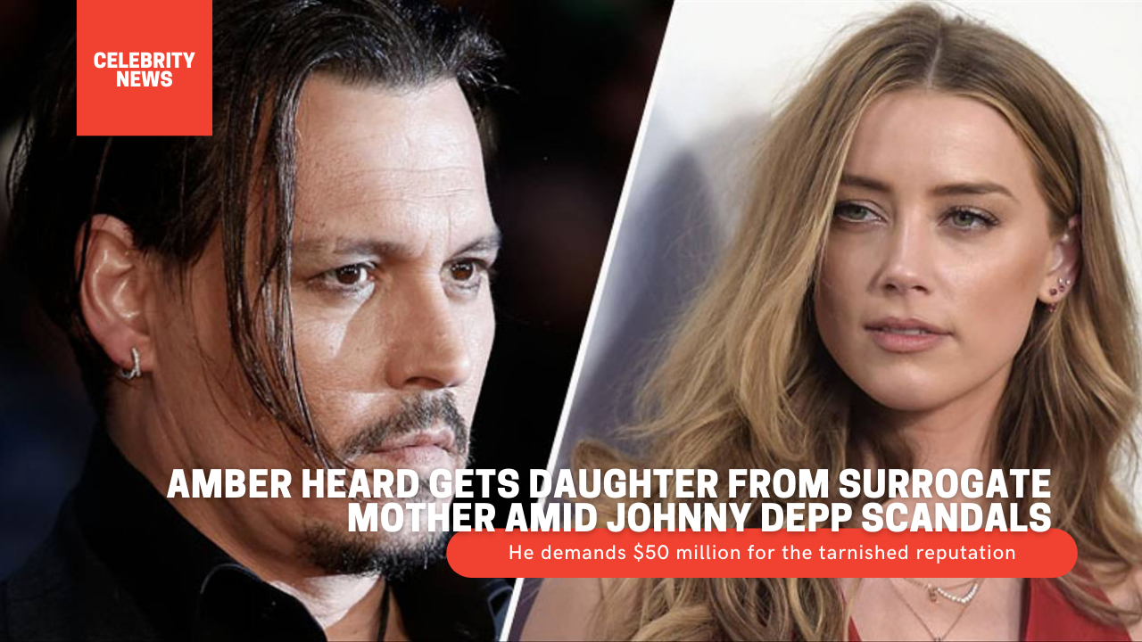 Amber Heard gets daughter from surrogate mother amid Johnny Depp scandals - He demands $50 million for the tarnished reputation