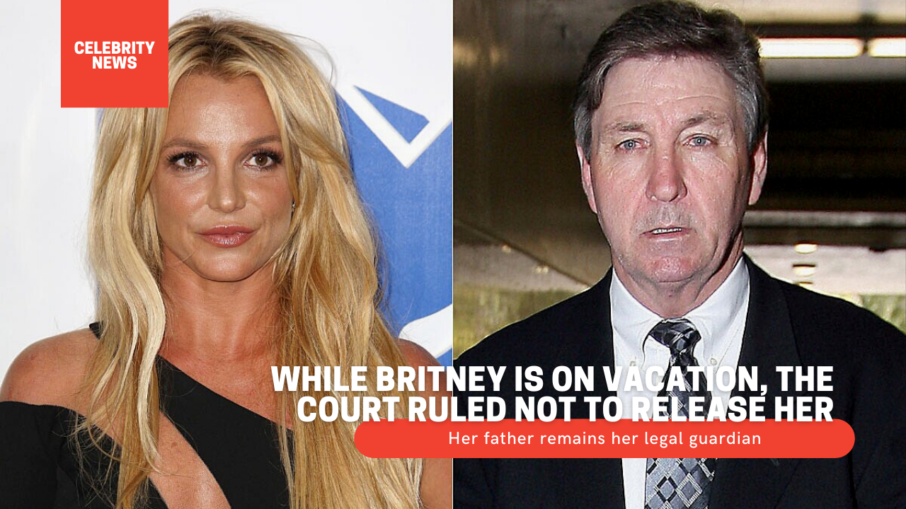 While Britney is on vacation, the court ruled not to release her - Her father remains her legal guardian