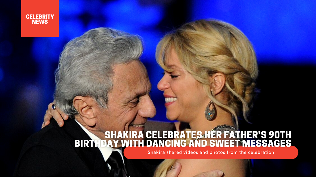Shakira celebrates her father's 90th birthday with dancing and sweet messages